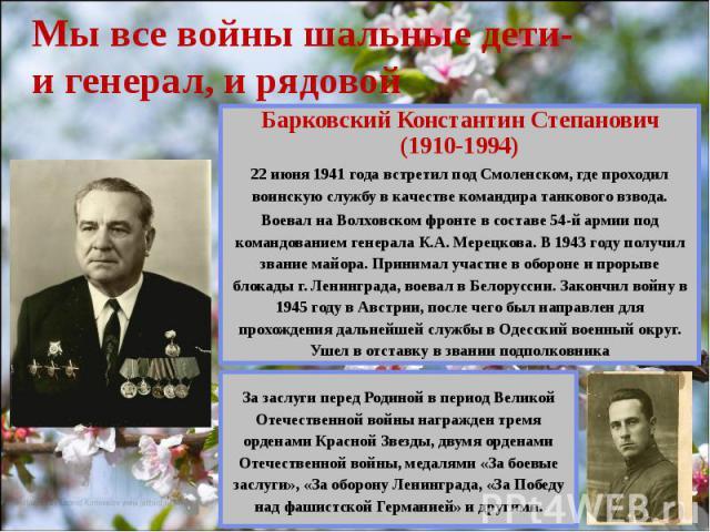 Мы все войны шальные дети- и генерал, и рядовой Барковский Константин Степанович (1910-1994) 22 июня 1941 года встретил под Смоленском, где проходил воинскую службу в качестве командира танкового взвода. Воевал на Волховском фронте в составе 54-й ар…