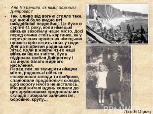 - Але Ви бачили, як німці бомбили Дніпрогес? - Але Ви бачили, як німці бомбили Д
