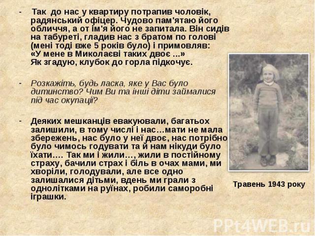 - Так до нас у квартиру потрапив чоловік, радянський офіцер. Чудово пам'ятаю його обличчя, а от ім'я його не запитала. Він сидів на табуреті, гладив нас з братом по голові (мені тоді вже 5 років було) і примовляв: «У мене в Миколаєві таких двоє ...»…