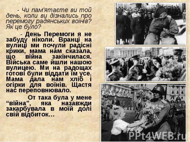 - Чи пам'ятаєте ви той день, коли ви дізнались про перемогу радянських воїнів? Як це було? - Чи пам'ятаєте ви той день, коли ви дізнались про перемогу радянських воїнів? Як це було? - День Перемоги я не забуду ніколи. Вранці на вулиці ми почули раді…