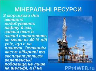 МІНЕРАЛЬНІ РЕСУРСИ З морського дна активно видобувають нафту й газ, запаси яких