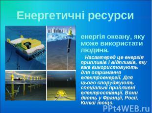 Енергетичні ресурси енергія океану, яку може використати людина. Насамперед це е