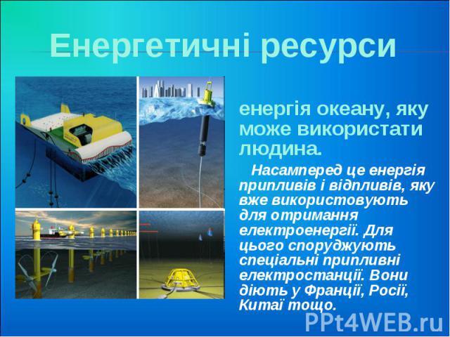Енергетичні ресурси енергія океану, яку може використати людина. Насамперед це енергія припливів і відпливів, яку вже використовують для отримання електроенергії. Для цього споруджують спеціальні припливні електростанції. Вони діють у Франції, Росії…