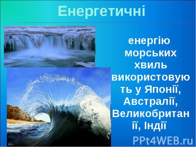 Енергетичні ресурси енергію морських хвиль використовують у Японії, Австралії, Великобританії, Індії