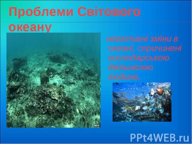 Проблеми Світового океану негативні зміни в океані, спричинені господарською діяльністю людини.