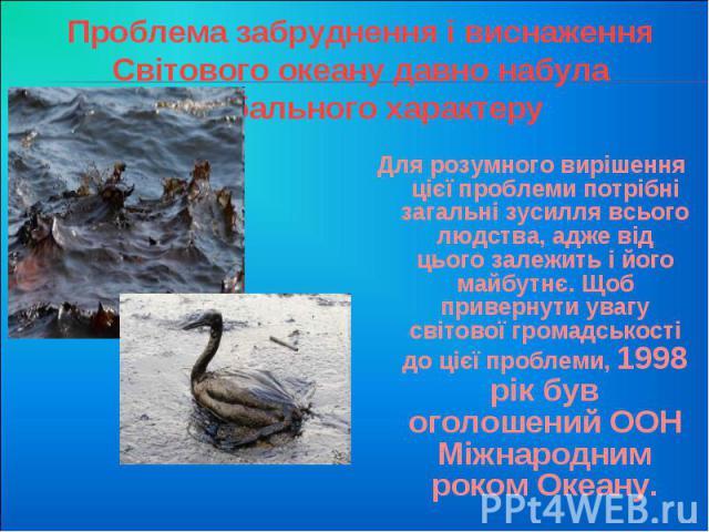 Проблема забруднення і виснаження Світового океану давно набула глобального характеру Для розумного вирішення цієї проблеми потрібні загальні зусилля всього людства, адже від цього залежить і його майбутнє. Щоб привернути увагу світової громадськост…