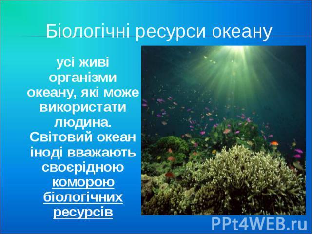 Біологічні ресурси океану усі живі організми океану, які може використати людина. Світовий океан іноді вважають своєрідною коморою біологічних ресурсів