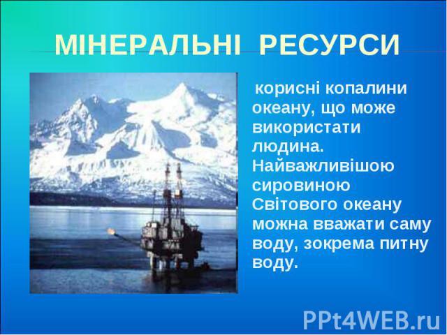 МІНЕРАЛЬНІ РЕСУРСИ корисні копалини океану, що може використати людина. Найважливішою сировиною Світового океану можна вважати саму воду, зокрема питну воду.