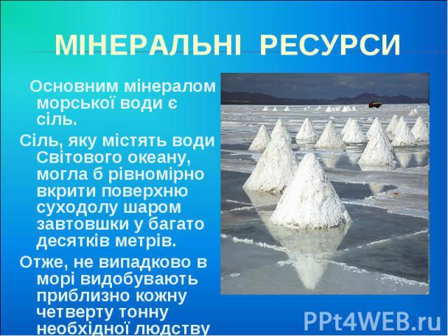 МІНЕРАЛЬНІ РЕСУРСИ Основним мінералом морської води є сіль. Сіль, яку містять води Світового океану, могла б рівномірно вкрити поверхню суходолу шаром завтовшки у багато десятків метрів. Отже, не випадково в морі видобувають приблизно кожну четверту…