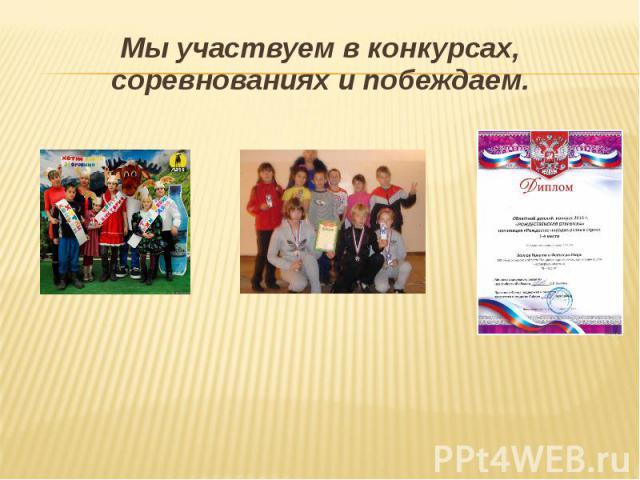 Мы участвуем в конкурсах, соревнованиях и побеждаем.Мы участвуем в конкурсах, соревнованиях и побеждаем.