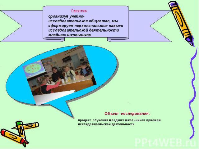 Гипотеза:организуя учебно- исследовательское общество, мы сформируем первоначальные навыки исследовательской деятельности младших школьников.