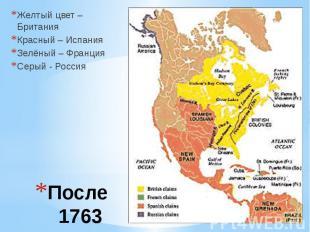 После 1763 Желтый цвет – Британия Красный – Испания Зелёный – Франция Серый - Ро