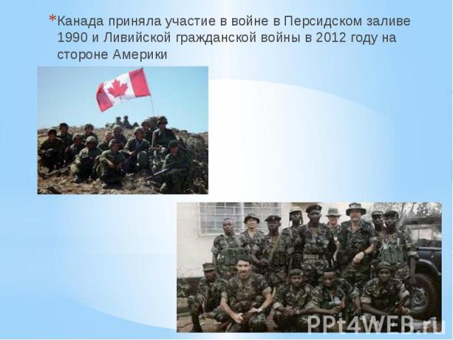 Канада приняла участие в войне в Персидском заливе 1990 и Ливийской гражданской войны в 2012 году на стороне Америки Канада приняла участие в войне в Персидском заливе 1990 и Ливийской гражданской войны в 2012 году на стороне Америки