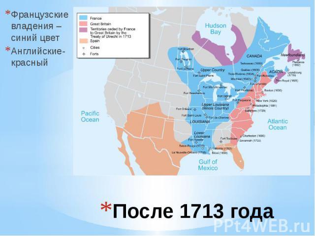 После 1713 года Французские владения – синий цвет Английские- красный