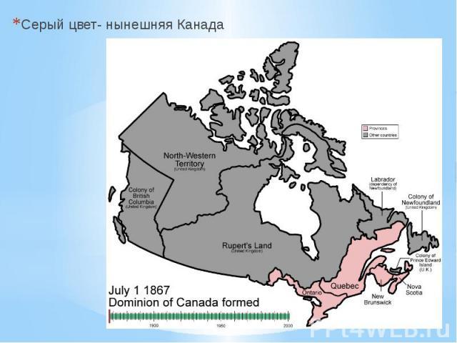 Серый цвет- нынешняя Канада Серый цвет- нынешняя Канада
