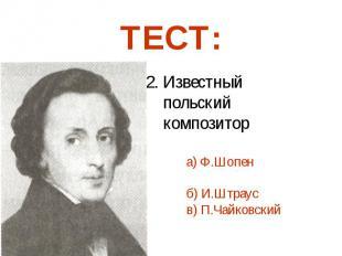 2. Известный польский композитор а) Ф.Шопен б) И.Штраус в) П.Чайковский