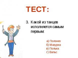 3. Какой из танцев исполняется самым первым: а) Полонез б) Мазурка в) Полька г)
