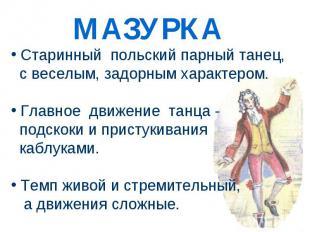 Старинный польский парный танец, с веселым, задорным характером. Главное движени