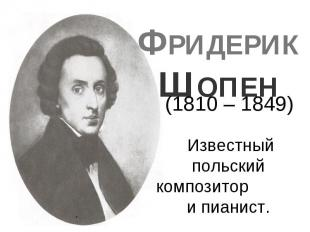 ФРИДЕРИК ШОПЕН Известный польский композитор и пианист.