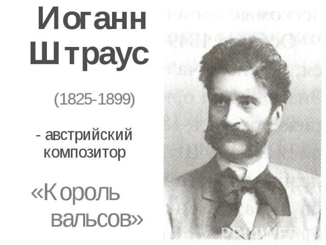 Иоганн Штраус (1825-1899)- австрийский композитор«Король вальсов»