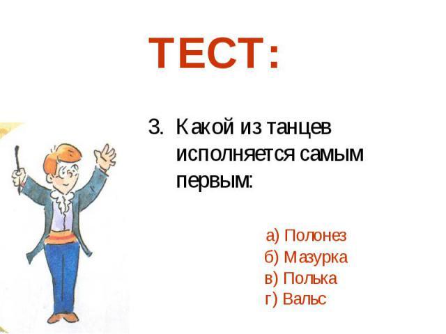 3. Какой из танцев исполняется самым первым: а) Полонез б) Мазурка в) Полька г) Вальс