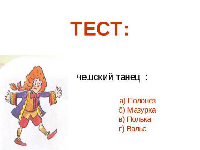 5. Старинный чешский танец : а) Полонез б) Мазурка в) Полька г) Вальс