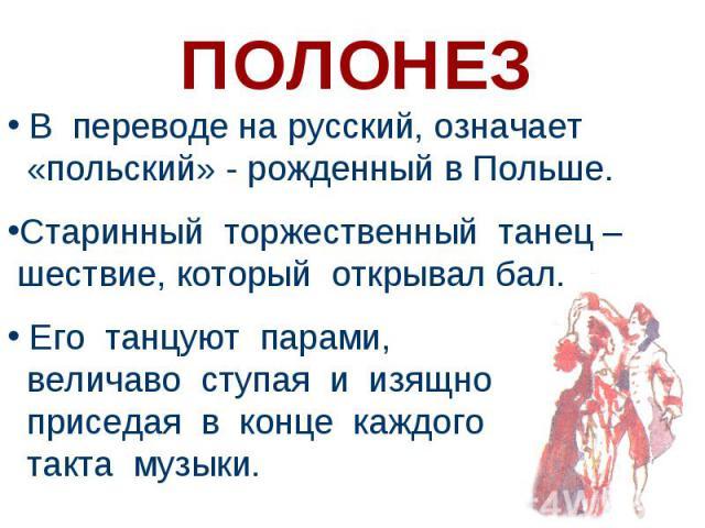 В переводе на русский, означает «польский» - рожденный в Польше. Старинный торжественный танец – шествие, который открывал бал. Его танцуют парами, величаво ступая и изящно приседая в конце каждого такта музыки.