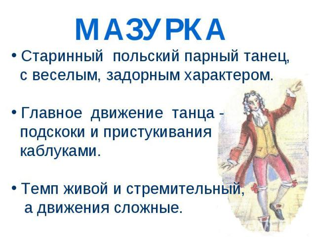 Старинный польский парный танец, с веселым, задорным характером. Главное движение танца - подскоки и пристукивания каблуками. Темп живой и стремительный, а движения сложные.