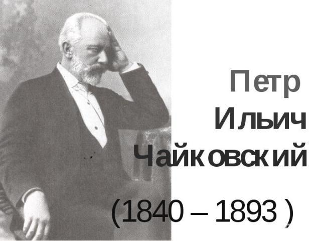 Петр Ильич Чайковский(1840 – 1893 )