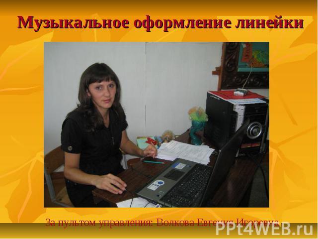 Музыкальное оформление линейки За пультом управления: Волкова Евгения Игоревна