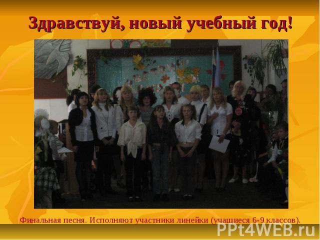 Здравствуй, новый учебный год!Финальная песня. Исполняют участники линейки (учащиеся 6-9 классов).