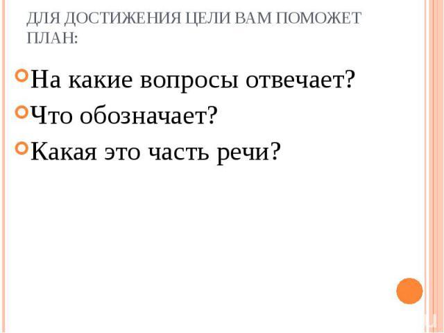 На какие вопросы отвечает? На какие вопросы отвечает? Что обозначает? Какая это часть речи?