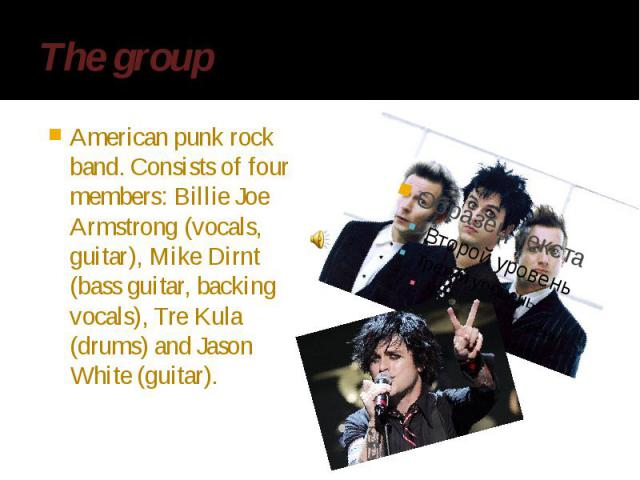 The group American punk rock band. Consists of four members: Billie Joe Armstrong (vocals, guitar), Mike Dirnt (bass guitar, backing vocals), Tre Kula (drums) and Jason White (guitar).