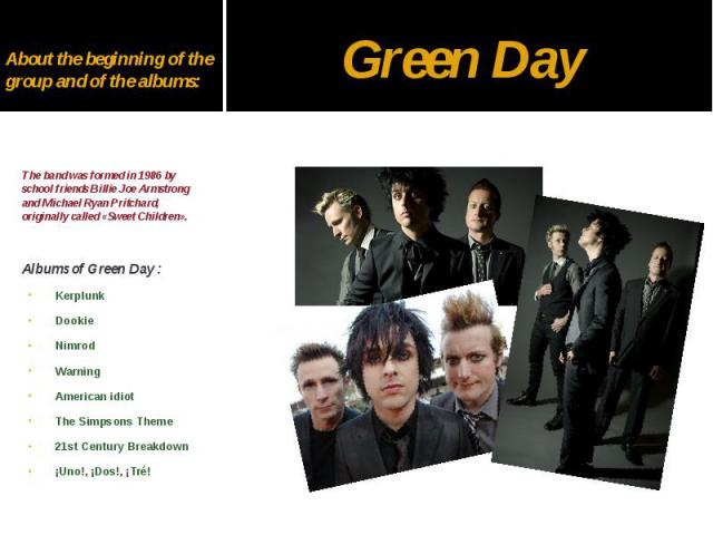 About the beginning of the group and of the albums: The band was formed in 1986 by school friends Billie Joe Armstrong and Michael Ryan Pritchard, originally called «Sweet Children». Albums of Green Day : Kerplunk Dookie Nimrod Warning American idio…