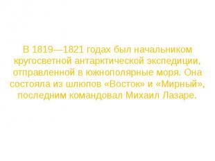 В 1819—1821 годах был начальником кругосветной антарктической экспедиции, отправ
