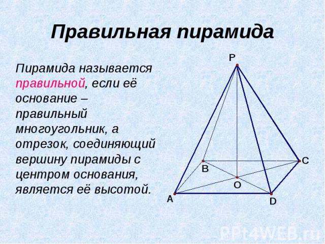 Правильная пирамида Пирамида называется правильной, если её основание – правильный многоугольник, а отрезок, соединяющий вершину пирамиды с центром основания, является её высотой.