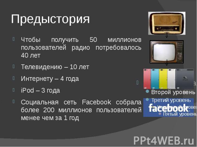 Предыстория Чтобы получить 50 миллионов пользователей радио потребовалось 40 лет Телевидению – 10 лет Интернету – 4 года iPod – 3 годаСоциальная сеть Facebook собрала более 200 миллионов пользователей менее чем за 1 год