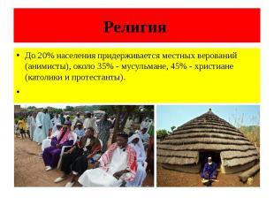 Религия До 20% населения придерживается местных верований (анимисты), около 35%