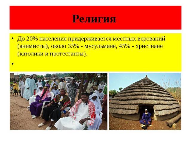 Религия До 20% населения придерживается местных верований (анимисты), около 35% - мусульмане, 45% - христиане (католики и протестанты).