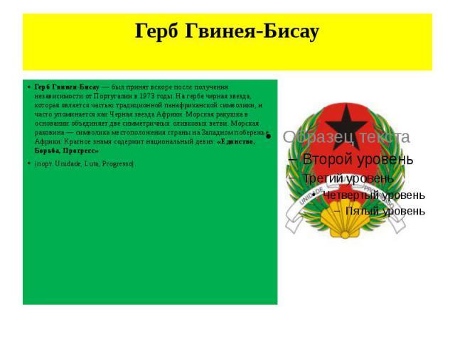 Герб Гвинея-Бисау Герб Гвинеи-Бисау — был принят вскоре после получения независимости от Португалии в 1973 годы. На гербе черная звезда, которая является частью традиционной панафриканской символики, и часто упоминается как Черная звезда Африки. Мор…