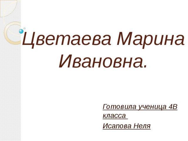Цветаева Марина Ивановна. Готовила ученица 4В класса Исапова Неля