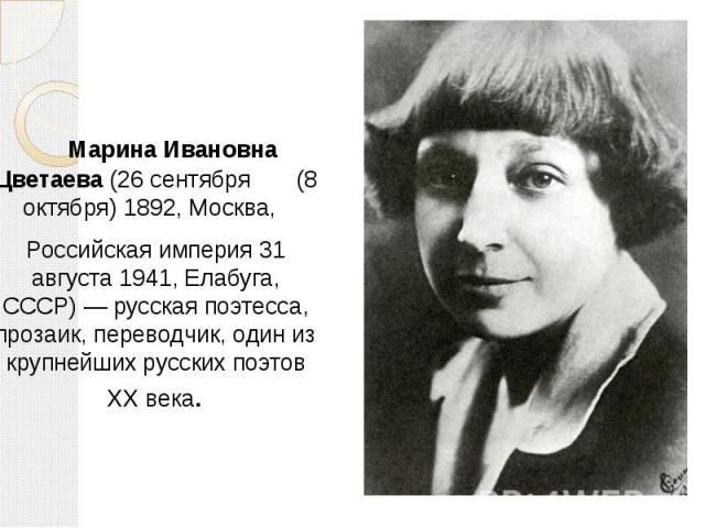 Марина Ивановна Цветаева(26 сентября (8 октября)1892,Москва,  Марина Ивановна Цветаева(26 сентября (8 октября)1892,Москва,  Российская империя31 августа1941,Елабуга, СССР)— русс…