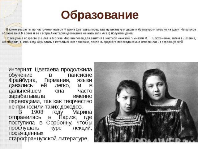 Образование В юном возрасте, по настоянию матери Марина Цветаева посещала музыкальную школу и брала уроки музыки на дому. Начальное образования Марина и ее сестра Анастасия (домашние ее называли Асей) получили дома. Позже уже в возрасте 8-9 лет, в М…