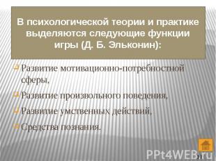 В психологической теории и практике выделяются следующие функции игры (Д. Б. Эль