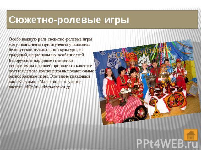 Сюжетно-ролевые игры Особо важную роль сюжетно-ролевые игры могут выполнять при изучении учащимися белорусской музыкальной культуры, её традиций, национальных особенностей. Белорусские народные праздники синкретичны по своей природе и в качестве нео…