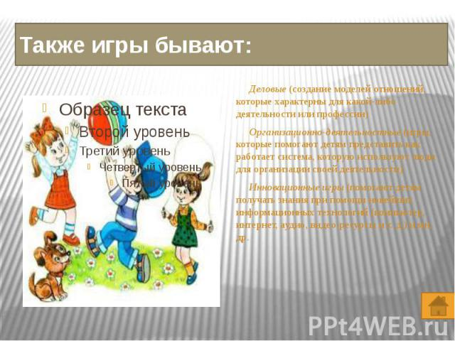 Также игры бывают: Деловые (создание моделей отношений, которые характерны для какой-либо деятельности или профессии) Организационно-деятельностные (игры, которые помогают детям представить как работает система, которую используют люди для организац…