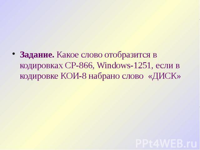 Задание. Какое слово отобразится в кодировках CP-866, Windows-1251, если в кодировке КОИ-8 набрано слово «ДИСК» Задание. Какое слово отобразится в кодировках CP-866, Windows-1251, если в кодировке КОИ-8 набрано слово «ДИСК»