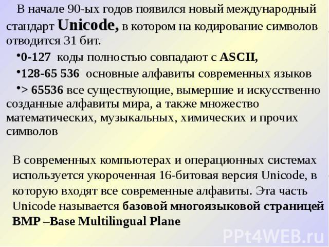 В начале 90-ых годов появился новый международный стандарт Unicode, в котором на кодирование символов отводится 31 бит. В начале 90-ых годов появился новый международный стандарт Unicode, в котором на кодирование символов отводится 31 бит. 0-127 код…