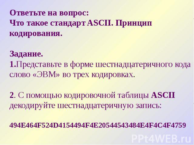 Ответьте на вопрос: Что такое стандарт ASCII. Принцип кодирования. Задание. 1.Представьте в форме шестнадцатеричного кода слово «ЭВМ» во трех кодировках. 2. C помощью кодировочной таблицы ASCII декодируйте шестнадцатеричную запись: 494Е464F524D41544…