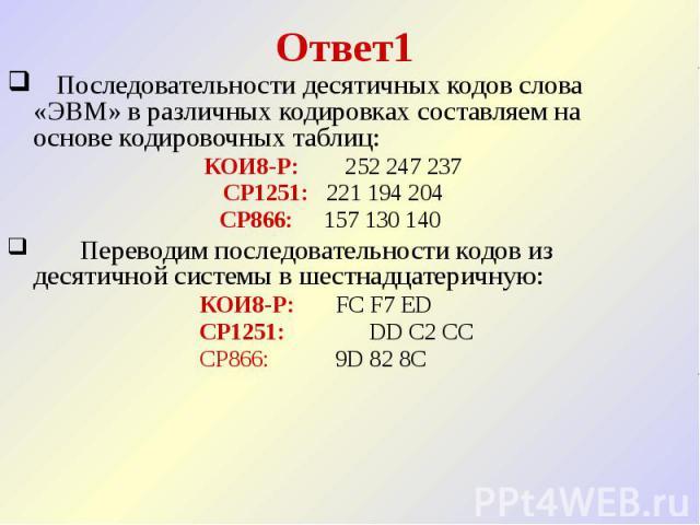Ответ1  Последовательности десятичных кодов слова «ЭВМ» в различных кодировках составляем на основе кодировочных таблиц: КОИ8-Р: 252 247 237 CP1251: 221 194 204 CP866: 157 130 140  Переводим посл…